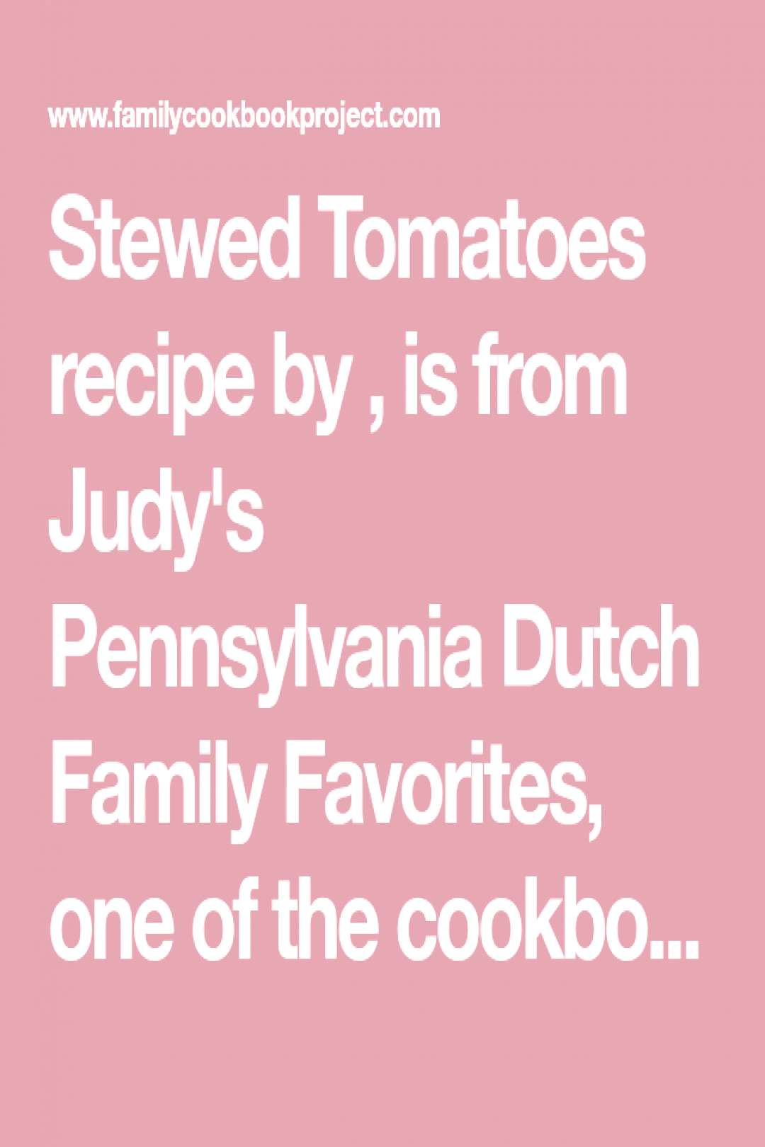 Stewed Tomatoes recipe by , is from Judy's Pennsylvania Dutch Family Favorites, ... - -